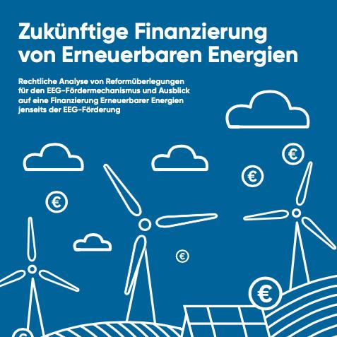 Zukünftige Finanzierung von Erneuerbaren Energien: Rechtliche Analyse von Reformüberlegungen für den EEG-Fördermechanismus und Ausblick auf eine Finanzierung Erneuerbarer Energien jenseits der EEG-Förderung